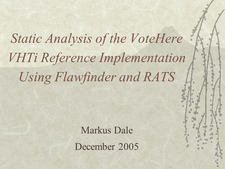 Static Analysis of the VoteHere VHTi Reference Implementation Using Flawfinder and RATS Markus Dale December 2005.