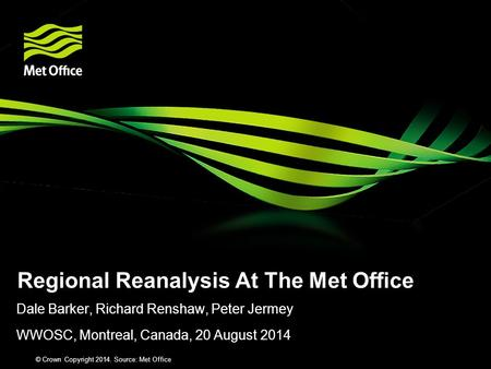 Dale Barker, Richard Renshaw, Peter Jermey WWOSC, Montreal, Canada, 20 August 2014 Regional Reanalysis At The Met Office © Crown Copyright 2012 Source: