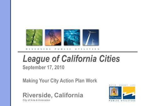 League of California Cities September 17, 2010 Making Your City Action Plan Work Riverside, California City of Arts & Innovation.