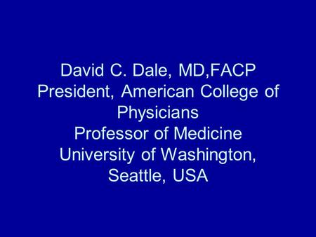 David C. Dale, MD,FACP President, American College of Physicians Professor of Medicine University of Washington, Seattle, USA.