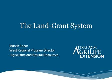 The Land-Grant System Marvin Ensor West Regional Program Director -Agriculture and Natural Resources.