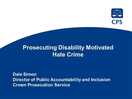 Prosecuting Disability Motivated Hate Crime Dale Simon Director of Public Accountability and Inclusion Crown Prosecution Service.
