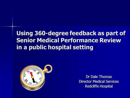Using 360-degree feedback as part of Senior Medical Performance Review in a public hospital setting Dr Dale Thomas Director Medical Services Redcliffe.