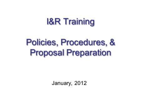 I&R Training Policies, Procedures, & Proposal Preparation January, 2012.