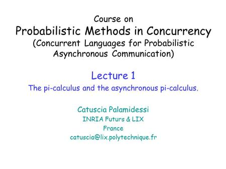 Course on Probabilistic Methods in Concurrency (Concurrent Languages for Probabilistic Asynchronous Communication) Lecture 1 The pi-calculus and the asynchronous.
