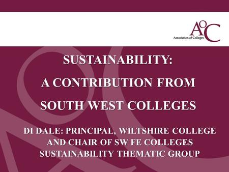 Title of the slide Second line of the slide SUSTAINABILITY: A CONTRIBUTION FROM SOUTH WEST COLLEGES DI DALE: PRINCIPAL, WILTSHIRE COLLEGE AND CHAIR OF.