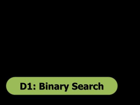D1: Binary Search. The binary search is the only algorithm you study in D1 that searches through data. The idea of the binary search is that once the.