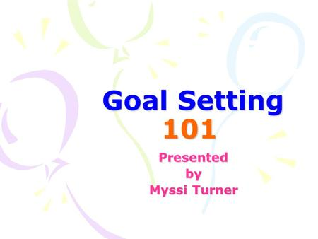 Goal Setting 101 Presentedby Myssi Turner. Goals for Today You will be able to… understand the importance of setting goals write and teach students to.