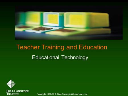 Teacher Training and Education Educational Technology Copyright 1996-98 © Dale Carnegie & Associates, Inc.