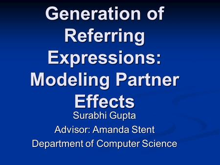 Generation of Referring Expressions: Modeling Partner Effects Surabhi Gupta Advisor: Amanda Stent Department of Computer Science.