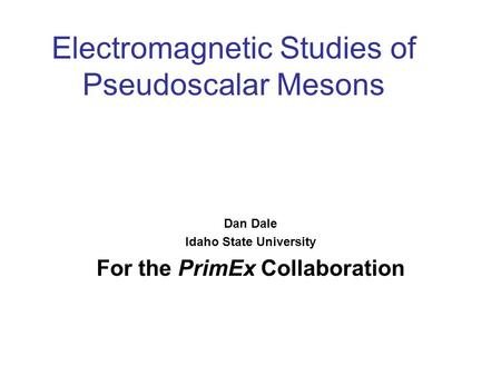 Electromagnetic Studies of Pseudoscalar Mesons Dan Dale Idaho State University For the PrimEx Collaboration.
