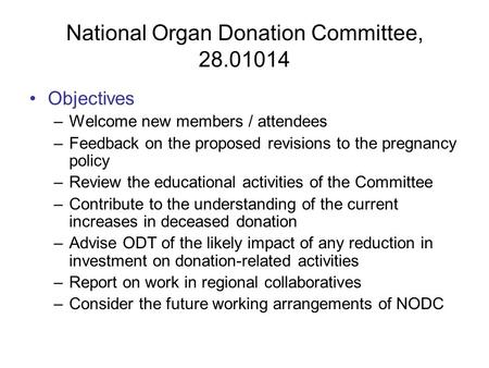 National Organ Donation Committee, 28.01014 Objectives –Welcome new members / attendees –Feedback on the proposed revisions to the pregnancy policy –Review.