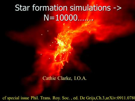 Star formation simulations -> N=10000……. Cathie Clarke, I.O.A. cf special issue Phil. Trans. Roy. Soc., ed. De Grijs,Ch.3,arXiv:0911.0780.