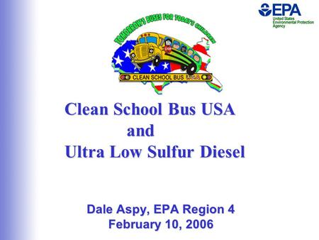 Clean School Bus USA and Ultra Low Sulfur Diesel Dale Aspy, EPA Region 4 February 10, 2006.