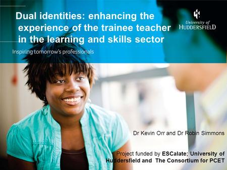 Dual identities: enhancing the experience of the trainee teacher in the learning and skills sector Dr Kevin Orr and Dr Robin Simmons Project funded by.