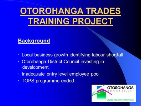 Background · Local business growth identifying labour shortfall · Otorohanga District Council investing in development · Inadequate entry level employee.