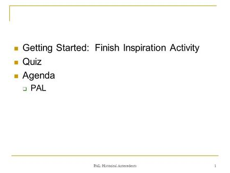 Getting Started: Finish Inspiration Activity Quiz Agenda  PAL PAL: Historical Antecedents 1.