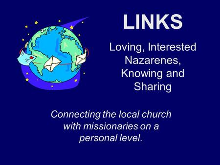 LINKS Loving, Interested Nazarenes, Knowing and Sharing Connecting the local church with missionaries on a personal level.