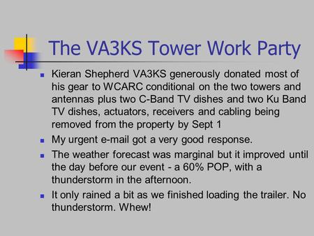 The VA3KS Tower Work Party Kieran Shepherd VA3KS generously donated most of his gear to WCARC conditional on the two towers and antennas plus two C-Band.