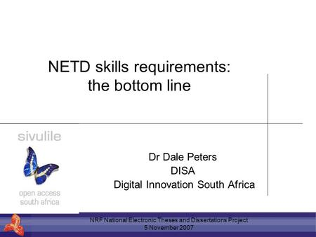 NRF National <strong>Electronic</strong> Theses and Dissertations Project 5 November 2007 NETD skills requirements: the bottom line Dr Dale Peters DISA Digital Innovation.