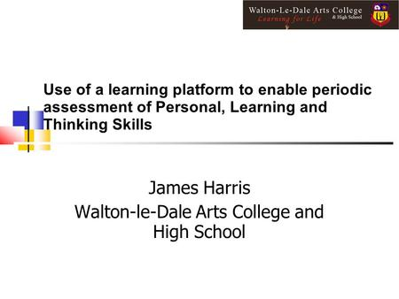 Use of a learning platform to enable periodic assessment of Personal, Learning and Thinking Skills James Harris Walton-le-Dale Arts College and High School.