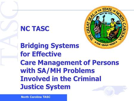North Carolina TASC NC TASC Bridging Systems for Effective Care Management of Persons with SA/MH Problems Involved in the Criminal Justice System.