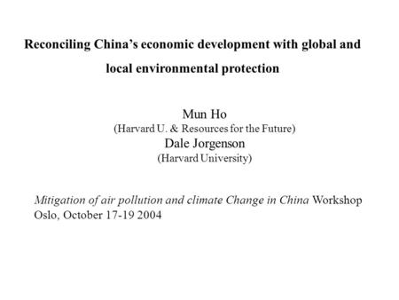 Mun Ho (Harvard U. & Resources for the Future) Dale Jorgenson (Harvard University) Mitigation of air pollution and climate Change in China Workshop Oslo,