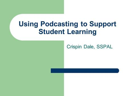 Using Podcasting to Support Student Learning Crispin Dale, SSPAL.