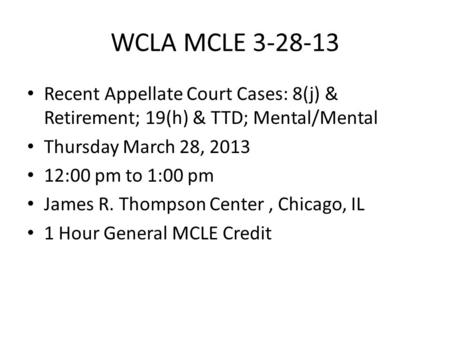 WCLA MCLE 3-28-13 Recent Appellate Court Cases: 8(j) & Retirement; 19(h) & TTD; Mental/Mental Thursday March 28, 2013 12:00 pm to 1:00 pm James R. Thompson.