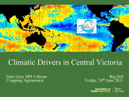 Climatic Drivers in Central Victoria Dale Grey DPI Cobram Big Hill Cropping Agronomist Friday, 24 th June 2011.