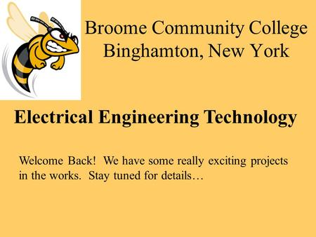 Broome Community College Binghamton, New York Electrical Engineering Technology Welcome Back! We have some really exciting projects in the works. Stay.
