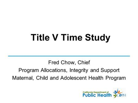 Title V Time Study Fred Chow, Chief Program Allocations, Integrity and Support Maternal, Child and Adolescent Health Program.