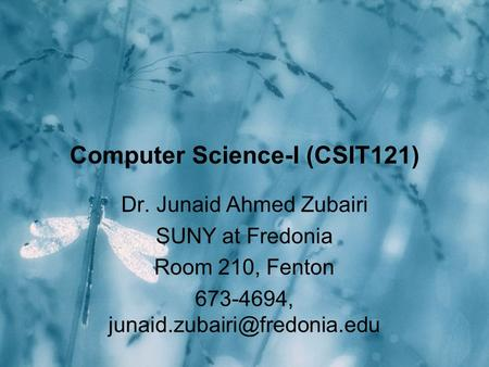 Computer Science-I (CSIT121) Dr. Junaid Ahmed Zubairi SUNY at Fredonia Room 210, Fenton 673-4694,