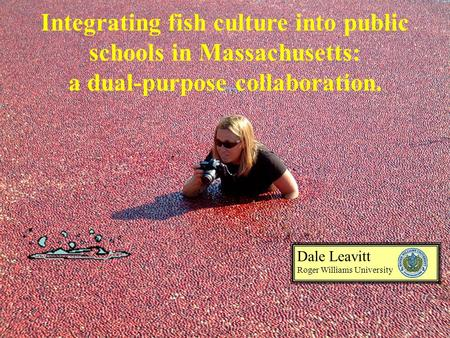 Integrating fish culture into public schools in Massachusetts: a dual-purpose collaboration. Dale Leavitt Roger Williams University.