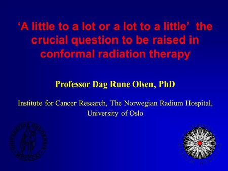 'A little to a lot or a lot to a little' ­ the crucial question to be raised in conformal radiation therapy Professor Dag Rune Olsen, PhD Institute for.