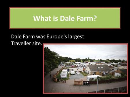 What is Dale Farm? Dale Farm was Europe's largest Traveller site.