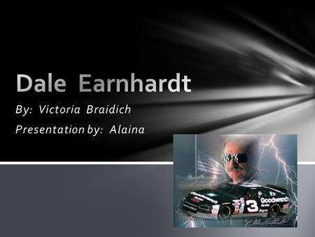 "By: Victoria Braidich Presentation by: Alaina.  Ralph Dale Earnhardt, Sr., known to the world as Dale Earnhardt or ""The Intimidator"", was born on April."