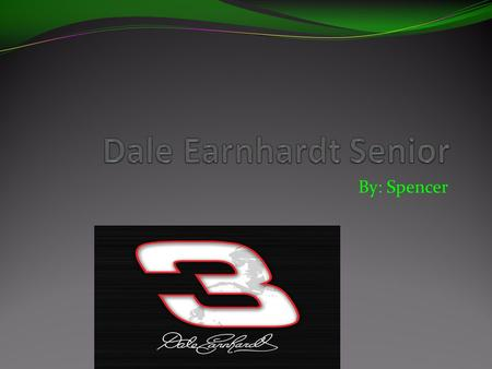 By: Spencer. The Reason I chose Dale Earnhardt Senior. The reason why I chose Dale Earnhardt Senior is because he was a great racer. racer. I liked his.