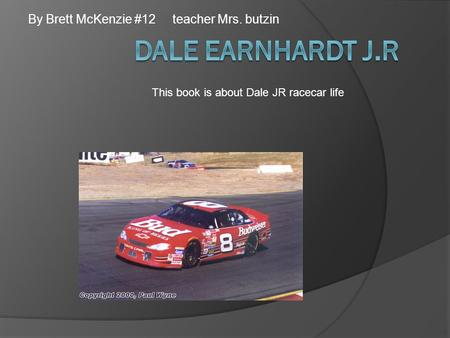 By Brett McKenzie #12 teacher Mrs. butzin This book is about Dale JR racecar life.