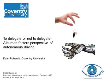To delegate or not to delegate: A human factors perspective of autonomous driving Dale Richards, Coventry University Presentation to: European Conference.