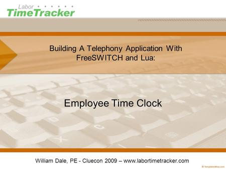 Building A Telephony Application With FreeSWITCH and Lua: Employee Time Clock William Dale, PE - Cluecon 2009 – www.labortimetracker.com.