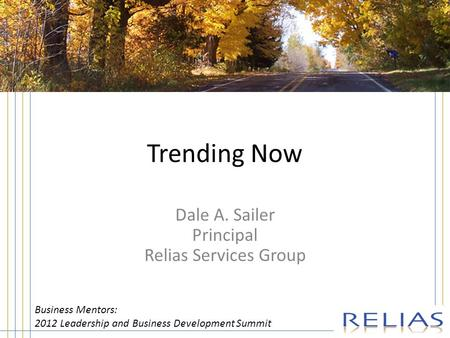 Trending Now Dale A. Sailer Principal Relias Services Group Business Mentors: 2012 Leadership and Business Development Summit.