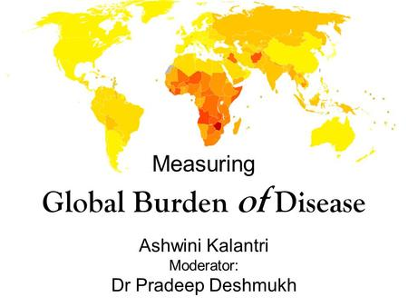 Measuring Global Burden of Disease Ashwini Kalantri Moderator: Dr Pradeep Deshmukh.