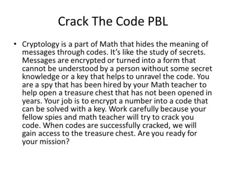 Crack The Code PBL Cryptology is a part of Math that hides the meaning of messages through codes. It's like the study of secrets. Messages are encrypted.