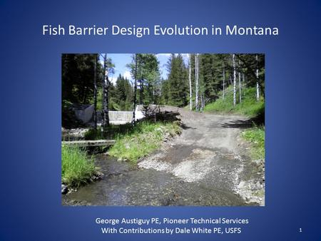 Fish Barrier Design Evolution in Montana 1 George Austiguy PE, Pioneer Technical Services With Contributions by Dale White PE, USFS.