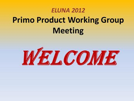ELUNA 2012 Primo Product Working Group Meeting WELCOME.