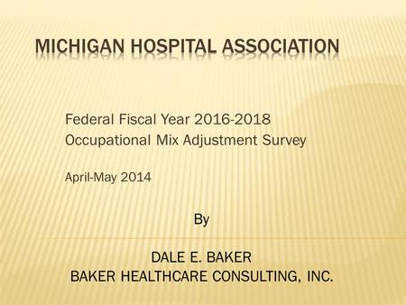 Federal Fiscal Year 2016-2018 Occupational Mix Adjustment Survey April-May 2014 By DALE E. BAKER BAKER HEALTHCARE CONSULTING, INC.