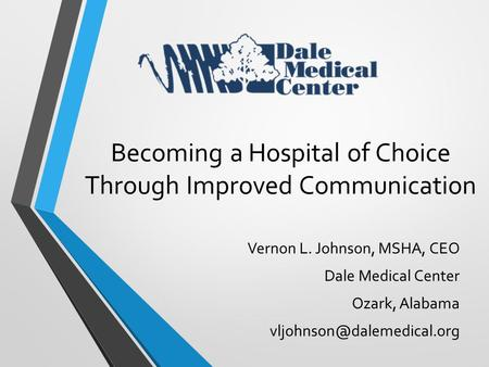 Vernon L. Johnson, MSHA, CEO Dale Medical Center Ozark, Alabama Becoming a Hospital of Choice Through Improved Communication.