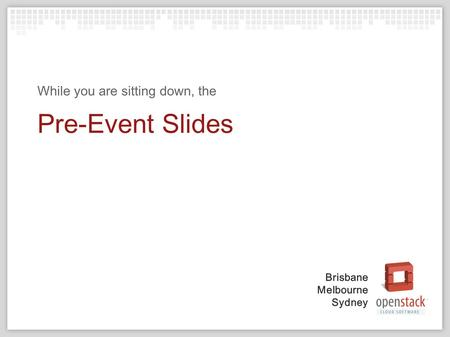 Brisbane Melbourne Sydney Pre-Event Slides While you are sitting down, the.