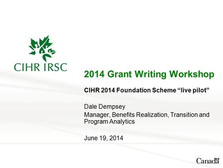 "2014 Grant Writing Workshop CIHR 2014 Foundation Scheme ""live pilot"" Dale Dempsey Manager, Benefits Realization, Transition and Program Analytics June."